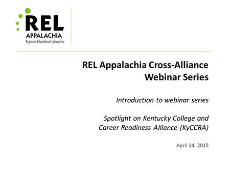 REL Appalachia Cross-Alliance Webinar Series Introduction to webinar series Spotlight on Kentucky College and Career Readiness Alliance (KyCCRA) April.