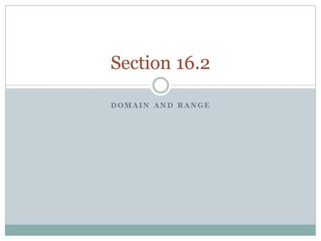 DOMAIN AND RANGE Section 16.2. Functions Identify relations, domains, and ranges.