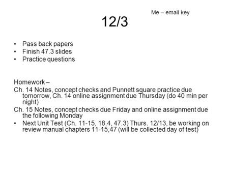 12/3 Pass back papers Finish 47.3 slides Practice questions Homework – Ch. 14 Notes, concept checks and Punnett square practice due tomorrow, Ch. 14 online.