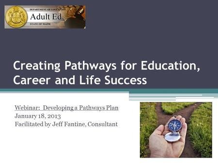 Creating Pathways for Education, Career and Life Success Webinar: Developing a Pathways Plan January 18, 2013 Facilitated by Jeff Fantine, Consultant.