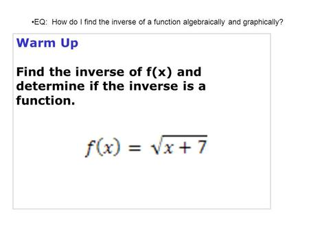 Warm Up Find the inverse of f(x) and determine if the inverse is a function. EQ: How do I find the inverse of a function algebraically and graphically?