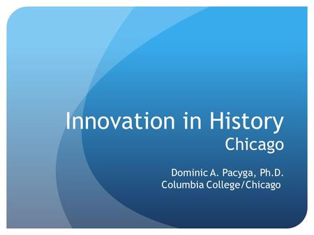 Innovation in History Chicago Dominic A. Pacyga, Ph.D. Columbia College/Chicago.