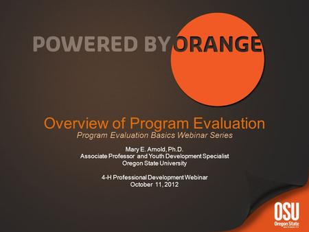 Overview of Program Evaluation Program Evaluation Basics Webinar Series Mary E. Arnold, Ph.D. Associate Professor and Youth Development Specialist Oregon.