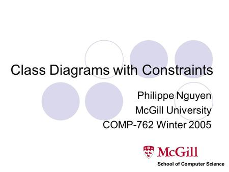 Class Diagrams with Constraints Philippe Nguyen McGill University COMP-762 Winter 2005.