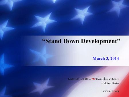 "National Coalition for Homeless Veterans Webinar Series www.nchv.org ""Stand Down Development"" March 3, 2014."