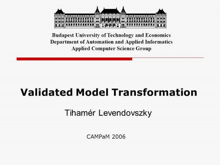 Validated Model Transformation Tihamér Levendovszky Budapest University of Technology and Economics Department of Automation and Applied Informatics Applied.