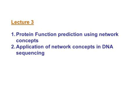 Lecture 3 1.Protein Function prediction using network concepts 2.Application of network concepts in DNA sequencing.