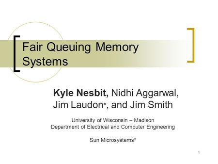 1 Fair Queuing Memory Systems Kyle Nesbit, Nidhi Aggarwal, Jim Laudon *, and Jim Smith University of Wisconsin – Madison Department of Electrical and Computer.