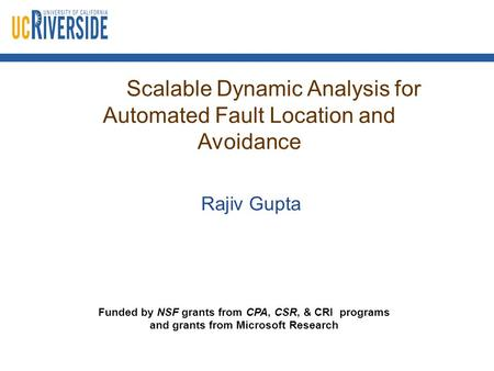 Scalable Dynamic Analysis for Automated Fault Location and Avoidance Rajiv Gupta Funded by NSF grants from CPA, CSR, & CRI programs and grants from Microsoft.