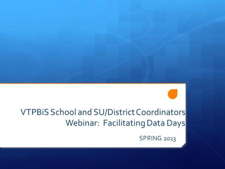 VTPBiS School and SU/District Coordinators Webinar: Facilitating Data Days SPRING 2013.