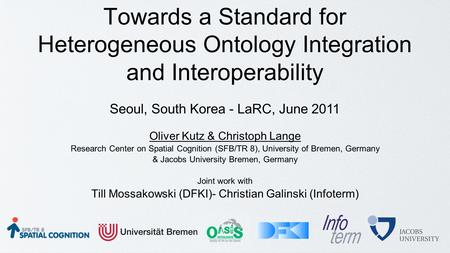 Towards a Standard for Heterogeneous Ontology Integration and Interoperability Oliver Kutz & Christoph Lange Research Center on Spatial Cognition (SFB/TR.