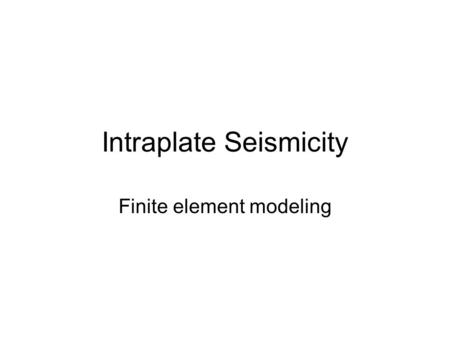 "Intraplate Seismicity Finite element modeling. Introduction Spatial patterns (Fig. 1) –Randomly scattered (Australia) –Isolated ""seismic zones"" (CEUS)"