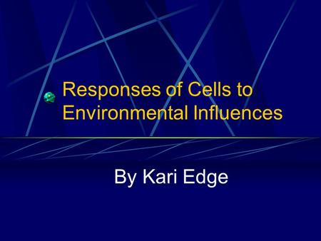 Responses of Cells to Environmental Influences By Kari Edge.