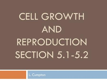 CELL GROWTH AND REPRODUCTION SECTION 5.1-5.2 L. Cumpton.