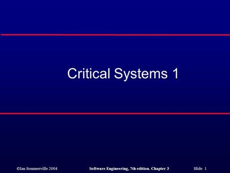 ©Ian Sommerville 2004Software Engineering, 7th edition. Chapter 3 Slide 1 Critical Systems 1.