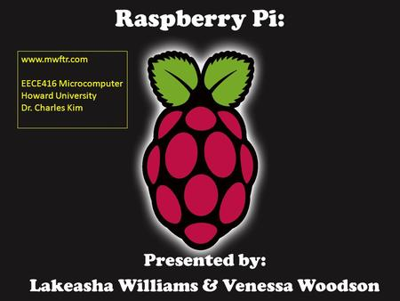 Raspberry Pi: Presented by: Lakeasha Williams & Venessa Woodson www.mwftr.com EECE416 Microcomputer Howard University Dr. Charles Kim.