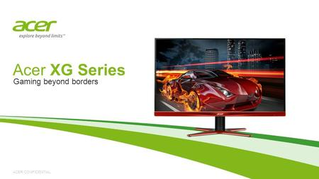 ACER CONFIDENTIAL Acer XG Series Gaming beyond borders.