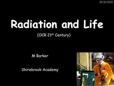 15/10/2015 Radiation and Life M Barker Shirebrook Academy (OCR 21 st Century)