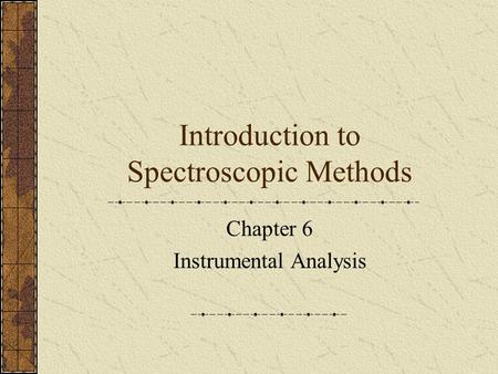 Introduction to Spectroscopic Methods Chapter 6 Instrumental Analysis.