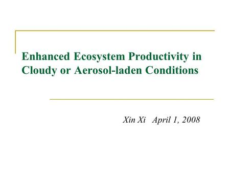 Enhanced Ecosystem Productivity in Cloudy or Aerosol-laden Conditions Xin Xi April 1, 2008.