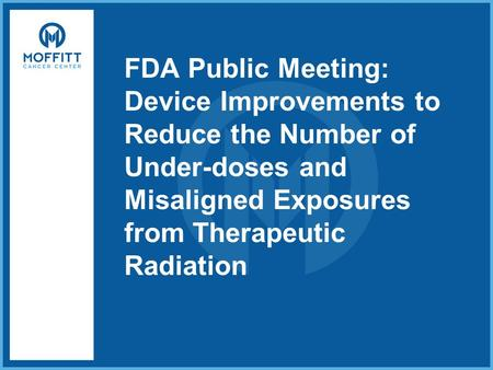 FDA Public Meeting: Device Improvements to Reduce the Number of Under-doses and Misaligned Exposures from Therapeutic Radiation.