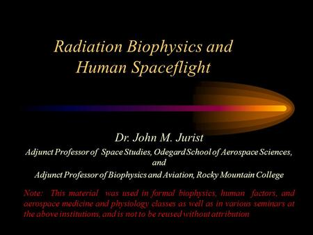 Radiation Biophysics and Human Spaceflight Dr. John M. Jurist Adjunct Professor of Space Studies, Odegard School of Aerospace Sciences, and Adjunct Professor.