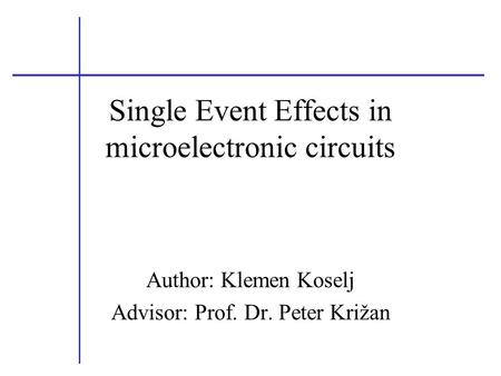 Single Event Effects in microelectronic circuits Author: Klemen Koselj Advisor: Prof. Dr. Peter Križan.