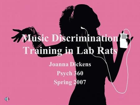 Music Discrimination Training in Lab Rats Joanna Dickens Psych 360 Spring 2007.