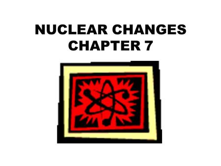 NUCLEAR CHANGES CHAPTER 7. WHAT IS RADIOACTIVITY? 7.1.
