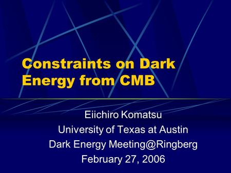 Constraints on Dark Energy from CMB Eiichiro Komatsu University of Texas at Austin Dark Energy February 27, 2006.