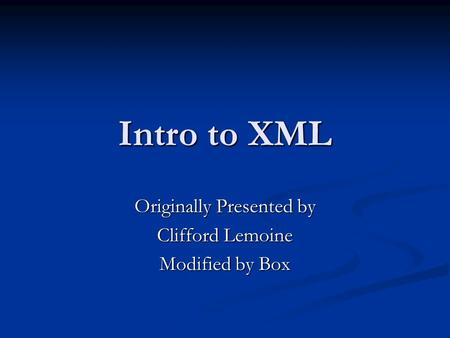 Intro to XML Originally Presented by Clifford Lemoine Modified by Box.