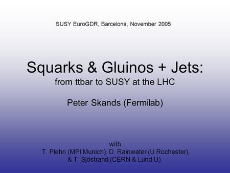 Squarks & Gluinos + Jets: from ttbar to SUSY at the LHC Peter Skands (Fermilab) with T. Plehn (MPI Munich), D. Rainwater (U Rochester), & T. Sjöstrand.