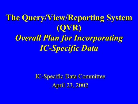 The Query/View/Reporting System (QVR) Overall Plan for Incorporating IC-Specific Data IC-Specific Data Committee April 23, 2002 IC-Specific Data Committee.