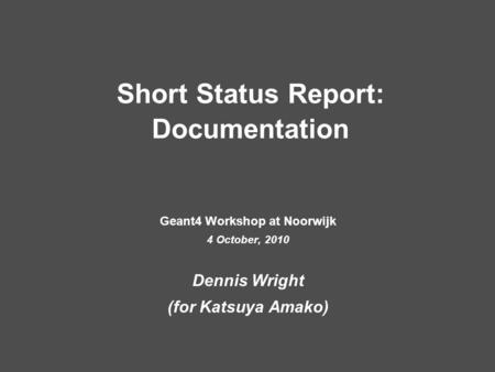 Short Status Report: Documentation Geant4 Workshop at Noorwijk 4 October, 2010 Dennis Wright (for Katsuya Amako)