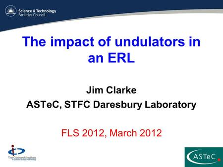 The impact of undulators in an ERL Jim Clarke ASTeC, STFC Daresbury Laboratory FLS 2012, March 2012.
