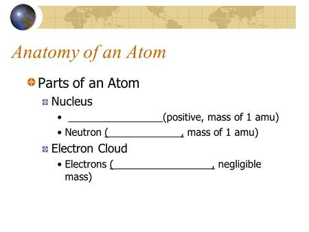 Anatomy of an Atom Parts of an Atom Nucleus (positive, mass of 1 amu) Neutron (, mass of 1 amu) Electron Cloud Electrons (, negligible mass)