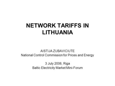 NETWORK TARIFFS IN LITHUANIA AISTIJA ZUBAVICIUTE National Control Commission for Prices and Energy 3 July 2006, Riga Baltic Electricity Market Mini-Forum.