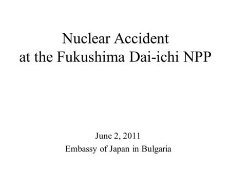 Nuclear Accident at the Fukushima Dai-ichi NPP June 2, 2011 Embassy of Japan in Bulgaria.
