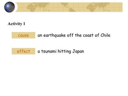 Activity 1 cause an earthquake off the coast of Chile effect a tsunami hitting Japan.