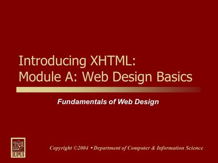 Fundamentals of Web Design Copyright ©2004  Department of Computer & Information Science Introducing XHTML: Module A: Web Design Basics.
