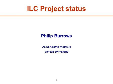 ILC Project status Philip Burrows John Adams Institute Oxford University 1.