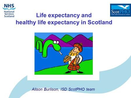 Life expectancy and healthy life expectancy in Scotland Alison Burlison, ISD ScotPHO team.