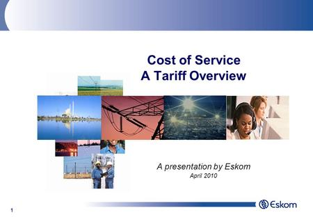 1 Cost of Service A Tariff Overview A presentation by Eskom April 2010.