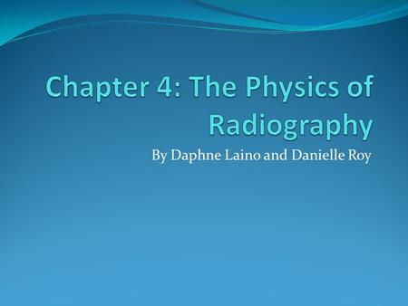 By Daphne Laino and Danielle Roy. The Physics of Radiography Two basic types of x-ray imaging modalities: projection radiography and computed tomography.
