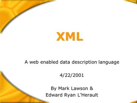 XML A web enabled data description language 4/22/2001 By Mark Lawson & Edward Ryan L'Herault.