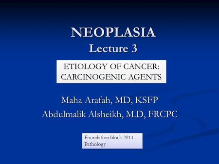 NEOPLASIA Lecture 3 Maha Arafah, MD, KSFP Abdulmalik Alsheikh, M.D, FRCPC ETIOLOGY OF CANCER: CARCINOGENIC AGENTS Foundation block 2014 Pathology.