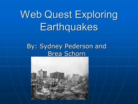 Web Quest Exploring Earthquakes By: Sydney Pederson and Brea Schorn.