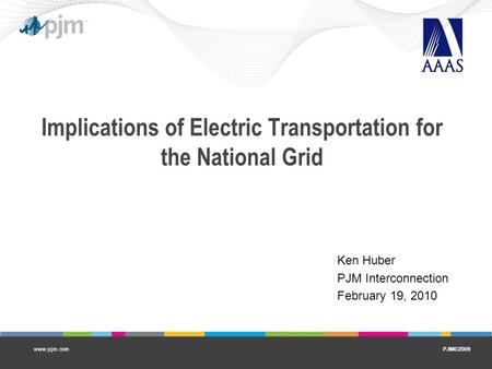 PJM©2009www.pjm.com Implications of Electric Transportation for the National Grid Ken Huber PJM Interconnection February 19, 2010.