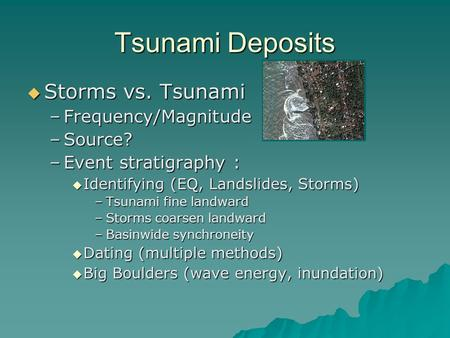 Tsunami Deposits  Storms vs. Tsunami –Frequency/Magnitude –Source? –Event stratigraphy :  Identifying (EQ, Landslides, Storms) –Tsunami fine landward.