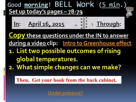 Good morning! BELL Work (5 min.) Set up today's pages – 78-79 Copy these questions under the IN to answer during a video clip: Intro to Greenhouse effectIntro.